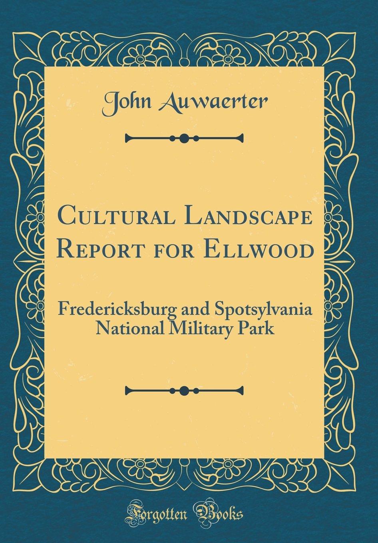 Read Online Cultural Landscape Report for Ellwood: Fredericksburg and Spotsylvania National Military Park (Classic Reprint) pdf