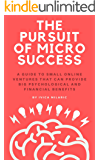 The Pursuit of Micro Success: A Guide to Small Online Ventures that can provide Big Psychological and Financial Benefits