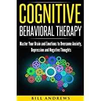 Cognitive Behavioral Therapy: Master Your Brain and Emotions to Overcome Anxiety, Depression and Negative Thoughts