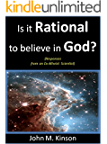 Is it Rational to Believe in God?: Responses from an Ex-Atheist Scientist (God & Science Book 3)