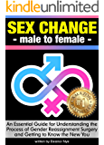 Sex Change - Male to Female: An Essential Guide for Understanding the Process of Gender Reassignment Surgery & Getting to Know the New You ~ ( Transgender Surgery | Sex Reassignment Surgery )