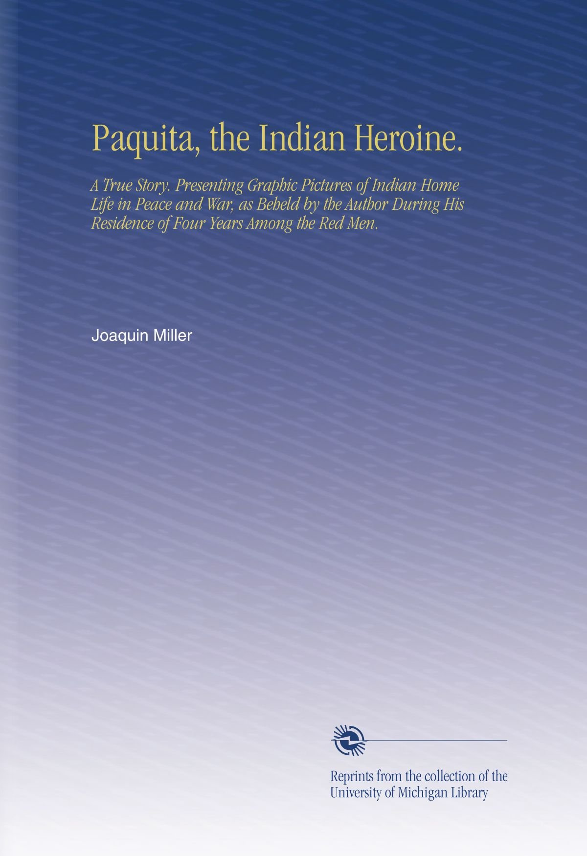 Paquita, the Indian Heroine.: A True Story. Presenting Graphic Pictures of Indian Home Life in Peace and War, as Beheld by the Author During His Residence of Four Years Among the Red Men. PDF