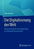 Die Digitalisierung der Welt: Wie das Industrielle Internet der Dinge aus Produkten Services macht