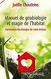 Manuel de géobiologie et magie de l'habitat : Harmonisez les énergies de votre maison