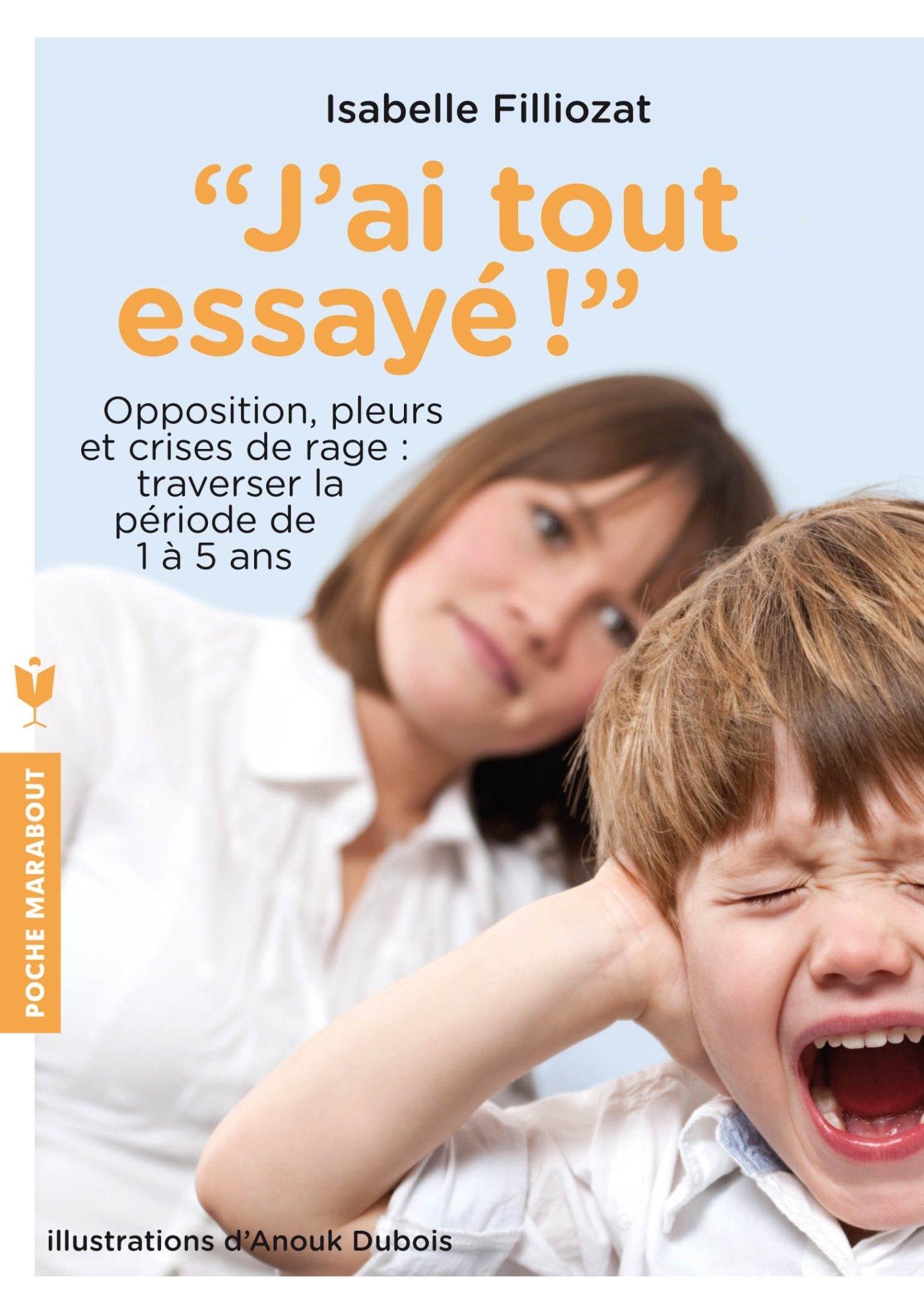 J'ai tout essayé ! : Opposition, pleurs et crises de rage : traverser sans dommage la période de 1 à 5 ans