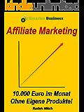 Affiliate Marketing - 10.000 Euro im Monat ohne eigene Produkte!: (Passives Einkommen, Finanzielle Freiheit, Hamsterrad, Internet Marketing, online Geld verdienen, im Internet Geld verdienen)
