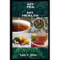 My Tea My Health: An Expo To The Benefit Of Tea And Teas For Weight Loss, High Blood Pressure, Cold And Flu, To Help…