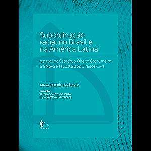 Subordinação racial no Brasil e na América Latina: o papel do Estado, o Direito Costumeiro e a Nova Resposta dos…