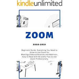 Zoom: 2020-2021 Beginners Guide. Everything You Need to Know to Use Zoom for Meetings , Videoconferences and Webinars…