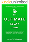 The Ultimate Essay Guide: Practical, actionable advice on writing essays and all the extra parts no one ever thinks to teach you how to do