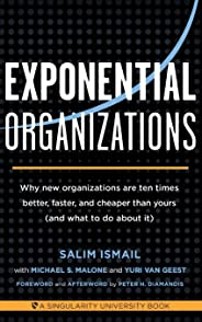 Exponential Organizations: Why New Organizations Are Ten Times Better, Faster, and Cheaper Than Yours (and What to Do about