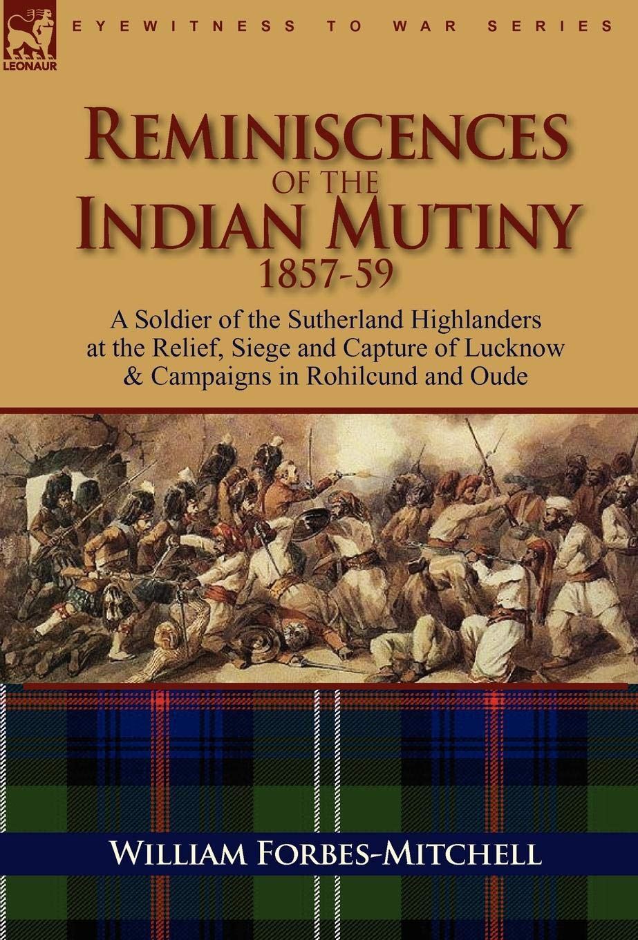 Reminiscences of the Indian Mutiny 1857-59: A Soldier of the Sutherland Highlanders at the Relief, Siege and Capture of Lucknow & Campaigns in Rohilcund and Oude pdf