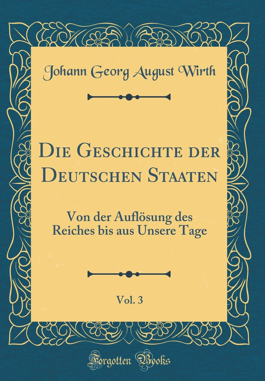 Die Geschichte Der Deutschen Staaten, Vol. 3: Von Der Auflösung Des Reiches Bis Aus Unsere Tage (Classic Reprint) (German Edition) PDF