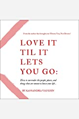 Love It Til It Lets You Go: How to Surrender the People, Places and Things that Are Meant to Leave Your Life Audible Audiobook