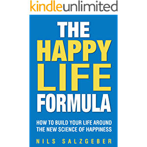 The Happy Life Formula: How to Build Your Life Around the New Science of Happiness