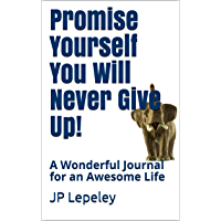 Promise Yourself You Will Never Give Up!: A Wonderful Journal for an Awesome Life (English Edition)