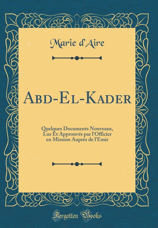Abd-El-Kader: Quelques Documents Nouveaux, Lus Et Approuvés par l'Officier en Mission Auprès de l'Emir (Classic Reprint) (French Edition) pdf