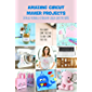 Amazing Circut Maker Projects: Detailed Tutorials To Brilliant Circut Craft Patterns: Easy Circut Projects