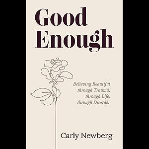 Good Enough: Believing Beautiful through Trauma, through Life, through Disorder