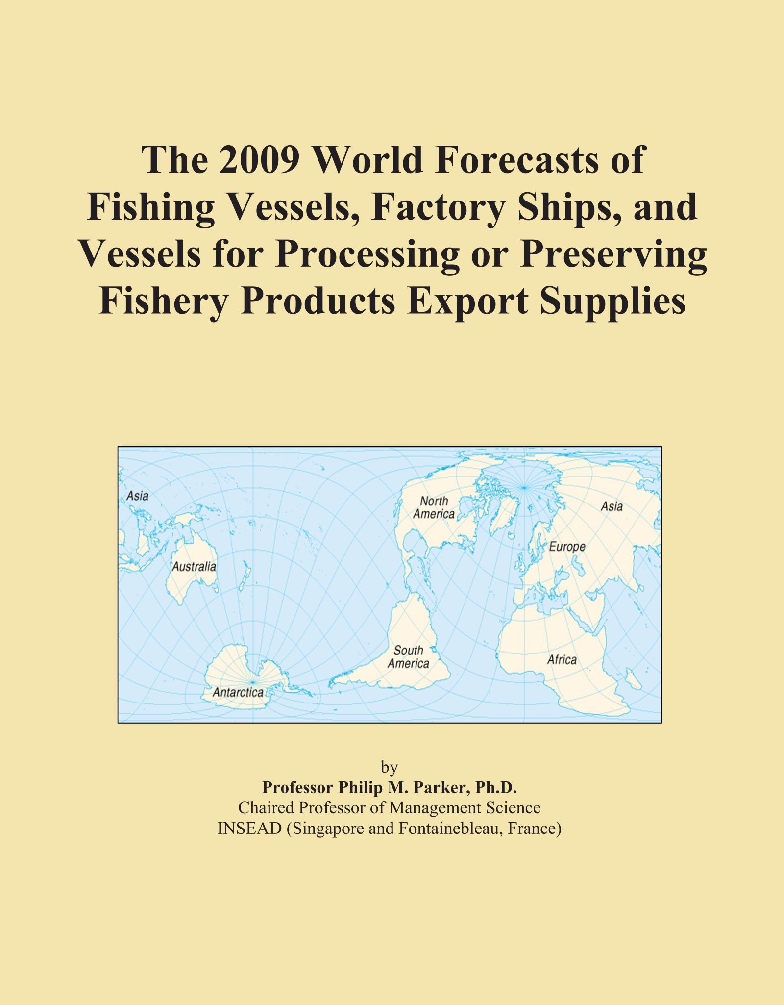 The 2009 World Forecasts of Fishing Vessels, Factory Ships, and Vessels for Processing or Preserving Fishery Products Export Supplies by ICON Group International, Inc.