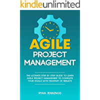 Agile Project Management: The Ultimate Step By Step Guide to Learn Agile Project Management to Complete Your Goals with Maximum of Results