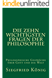Die zehn wichtigsten Fragen der Philosophie: Philosophische Gespräche über Gott und die Welt