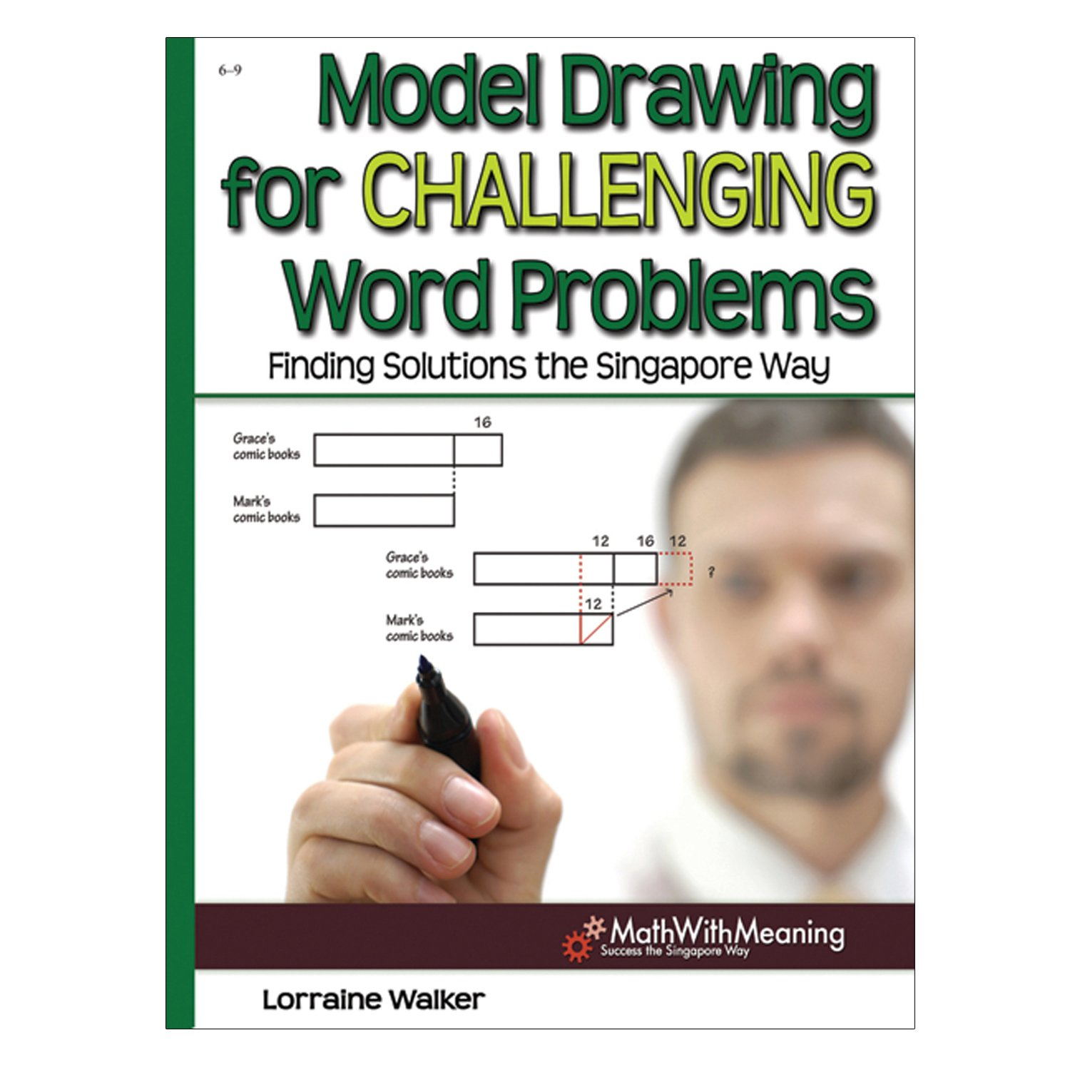 Model Drawing for Challenging Word Problems: Finding Solutions the Singapore Way, Grades 6-9