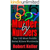 True Crime: Murder By Numbers: The 100 Most Deadly Serial Killers From Around The World (True Serial Killers)