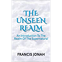 The Unseen Realm: An Introduction To The Realm Of The Supernatural (English Edition)