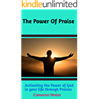 THE POWER OF PRAISE: Activating The Power Of God In Your Life Through Praises