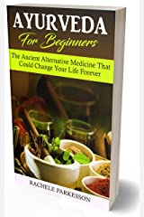 Ayurveda for Beginners: The Ancient Alternative Medicine That Could Change Your Life Forever! Perfected Over the Course Of 5,000 Years, This Alternative Medical Practice Can Transform Your Life! Kindle Edition