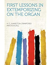 First Lessons in Extemporizing on the Organ