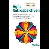 Agile Retrospektiven: Übungen und Praktiken, die die Motivation und Produktivität von Teams deutlich steigern