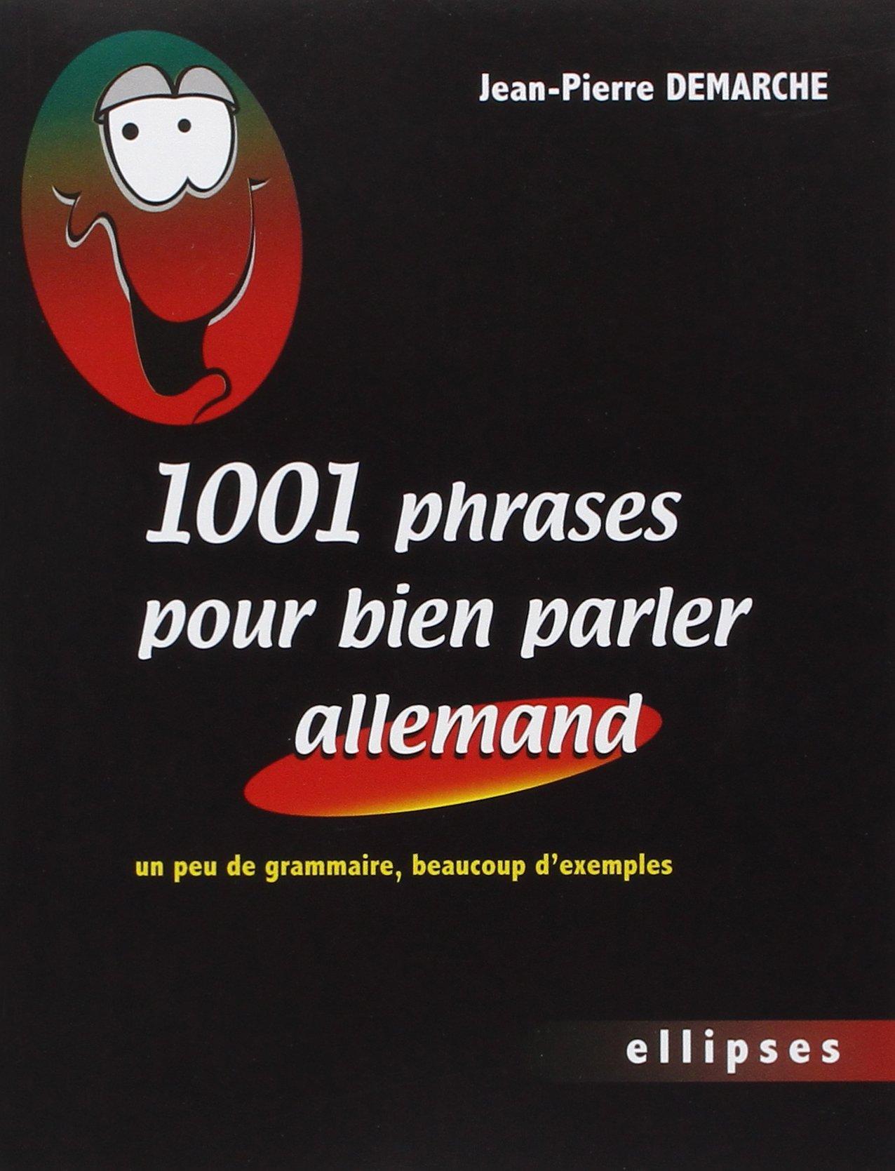 1001 Phrases pour bien parler allemand : Un peu de grammaire, beaucoup d'exemples Broché – 14 juin 2007 Jean-Pierre Demarche beaucoup d'exemples Ellipses Marketing 2729822747