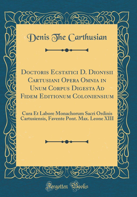 Doctoris Ecstatici D. Dionysii Cartusiani Opera Omnia in Unum Corpus Digesta Ad Fidem Editionum Coloniensium: Cura Et Labore Monachorum Sacri Ordinis ... Leone XIII (Classic Reprint) (Latin Edition) PDF