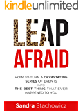 Leap Afraid: How To Turn A Devastating Series Of Events Into The Best Thing That Ever Happened To You (Never Give Up Stories Book 1)
