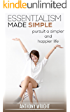 Essentialism: Essentialism Made Simple. Pursuit a Simpler and Happier Life (Blissful Living Book 1)