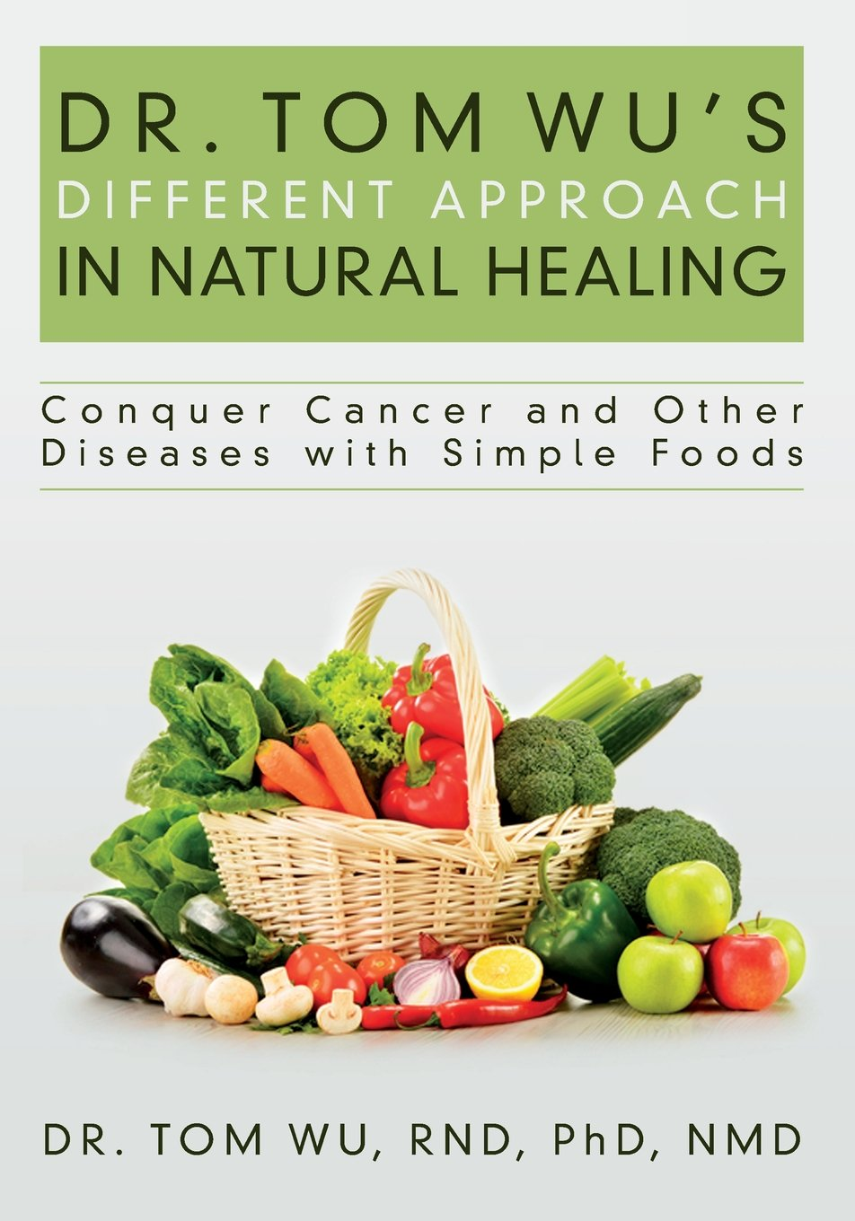 Read Online Dr. Tom Wu's Different Approach in Natural Healing: Conquer Cancer and Other Diseases with Simple Foods pdf epub