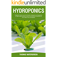 HYDROPONICS: A Beginner's Guide to Learn the Principles of Hydroponics and Aquaponics for Higher Quality Gardening…