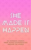 She Made It Happen: 22 Inspiring Stories From Female Entrepreneurs Around The World