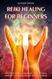 reiki healing for beginners: discover how to increase your energy, improve your health and reduce stress