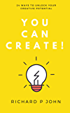 You Can Create!: 24 Ways to Unlock Your Creative Potential (You Can! Book 1)