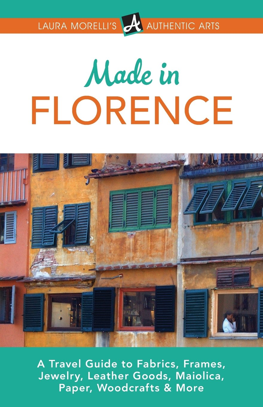 Made in Florence: A Travel Guide to Fabrics, Frames, Jewelry, Leather Goods, Maiolica, Paper, Woodcrafts & More (Laura Morelli's Authentic Arts)