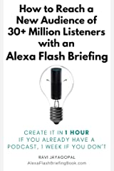 How to Reach a New Audience of 30+ Million Listeners with an Alexa Flash Briefing Skill Created in 1 Hour If You Already Have a Podcast (1 Week If You Don't) Kindle Edition