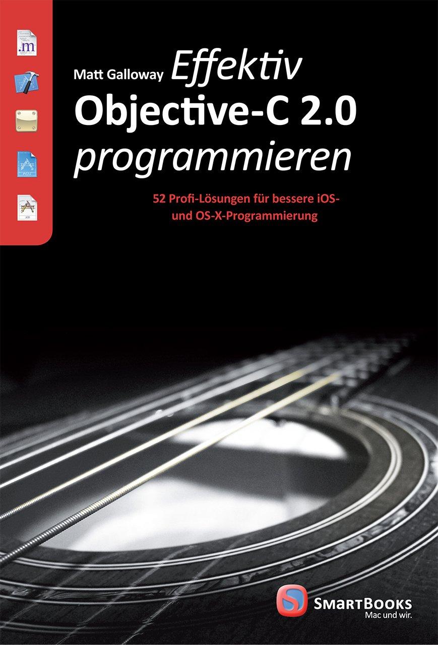 Effektiv Objective-C 2.0 programmieren: 52 Profi-Lösungen für bessere iOS- und OS-X-Programmierung Taschenbuch – 1. März 2014 Matt Galloway SmartBooks 3944165098 Programmiersprachen