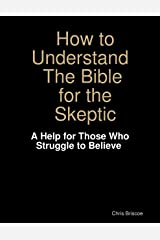 How to Understand the Bible for the Skeptic:  A Help for Those Who Struggle to Believe Kindle Edition