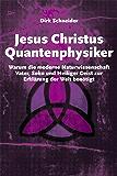 Jesus Christus Quantenphysiker — Warum die moderne Naturwissenschaft Vater, Sohn und Heiliger Geist zur Erklärung der Welt benötigt