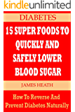 DIABETES: 15 SUPER FOODS TO QUICKLY AND SAFELY LOWER BLOOD SUGAR: How To Reverse and Prevent Diabetes Naturally