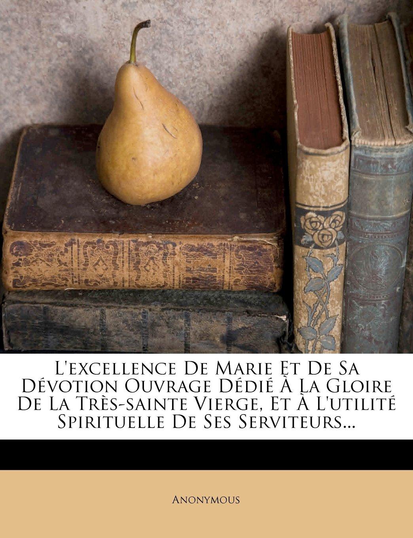 L'Excellence de Marie Et de Sa Devotion Ouvrage Dedie a la Gloire de La Tres-Sainte Vierge, Et A L'Utilite Spirituelle de Ses Serviteurs... (French Edition) pdf