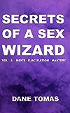 Secrets of a Sex Wizard: VOL  1:  MEN'S  EJACULATION  MASTERY